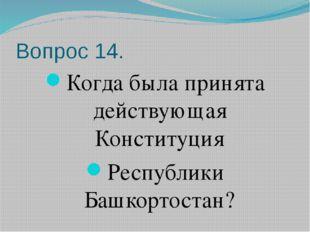 Вопрос 14. Когда была принята действующая Конституция Республики Башкортостан?