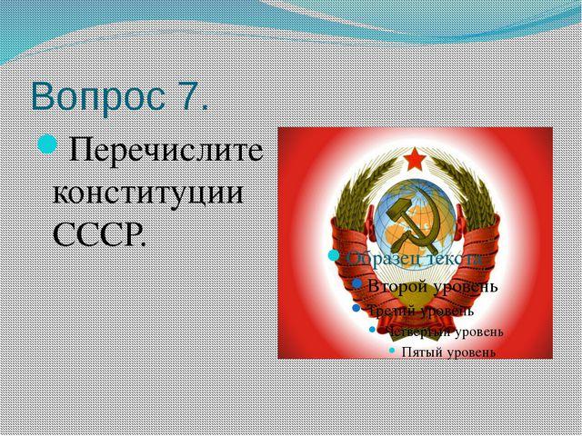 Вопрос 7. Перечислите конституции СССР.