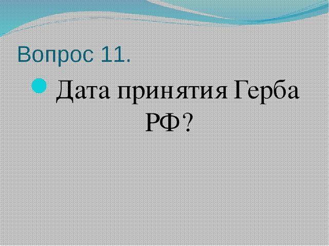 Вопрос 11. Дата принятия Герба РФ?