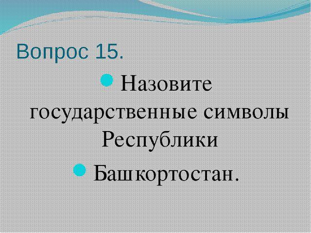 Вопрос 15. Назовите государственные символы Республики Башкортостан.