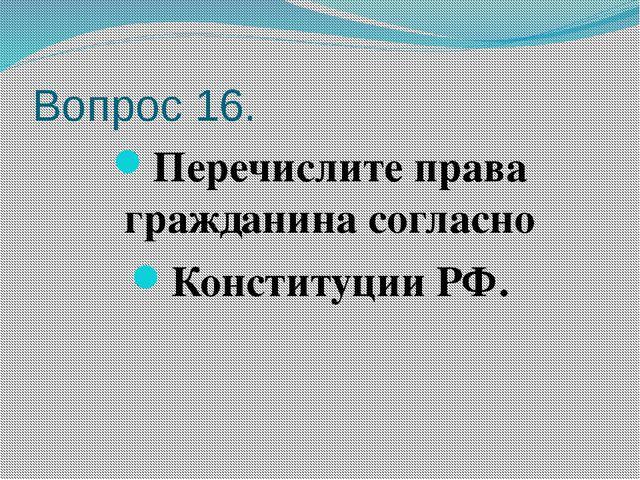 Вопрос 16. Перечислите права гражданина согласно Конституции РФ.