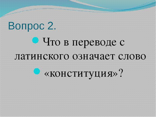 Вопрос 2. Что в переводе с латинского означает слово «конституция»?