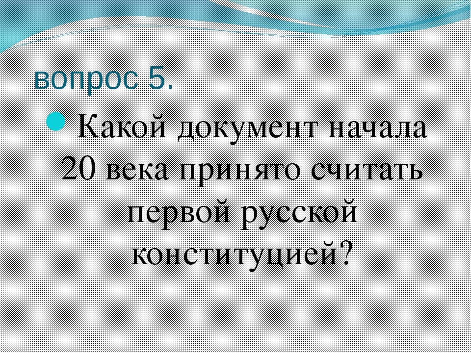 вопрос 5. Какой документ начала 20 века принято считать первой русской конст...