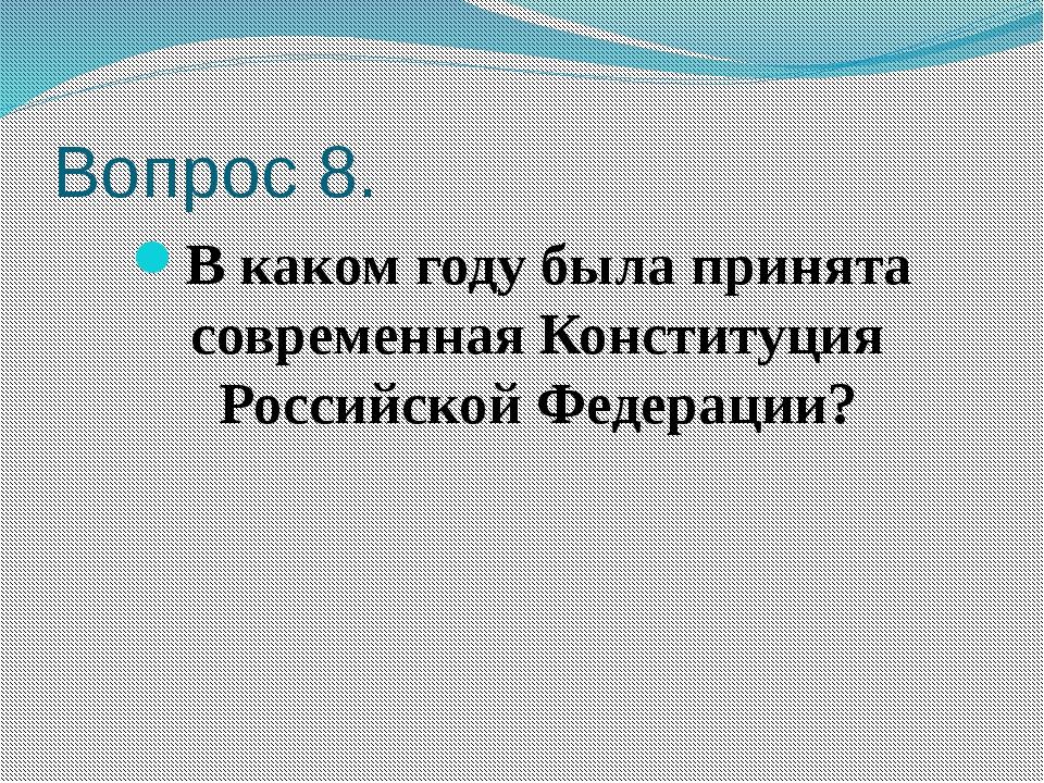 Вопрос 8. В каком году была принята современная Конституция Российской Федера...
