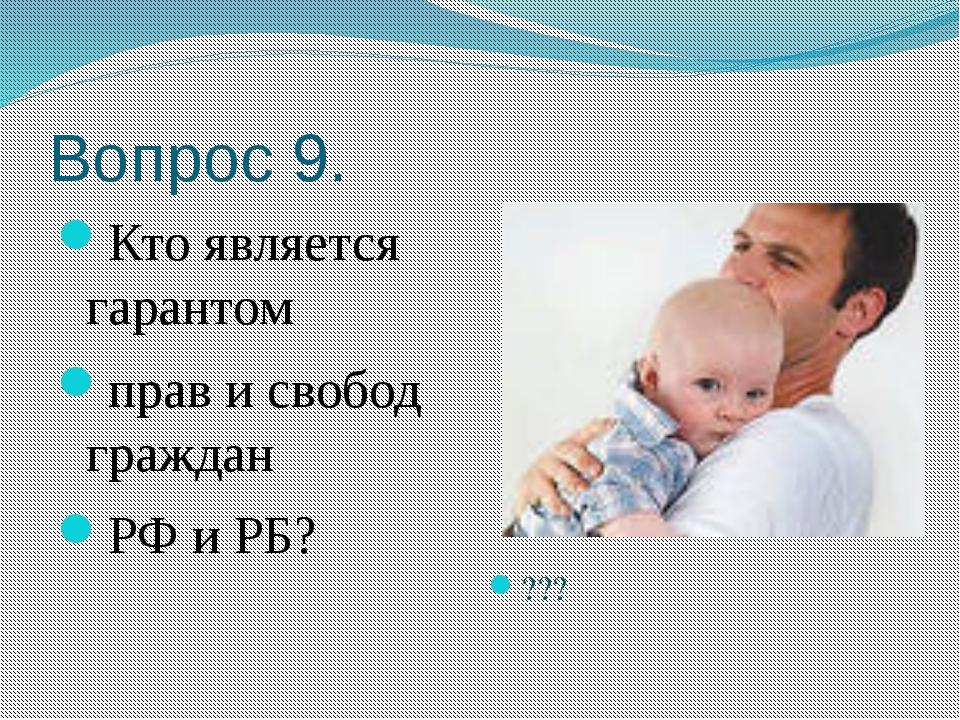 Вопрос 9. Кто является гарантом прав и свобод граждан РФ и РБ? ???