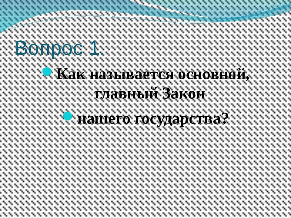 Вопрос 1. Как называется основной, главный Закон нашего государства?