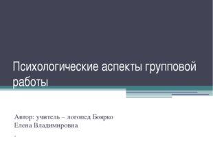 Психологические аспекты групповой работы Автор: учитель – логопед Боярко Елен