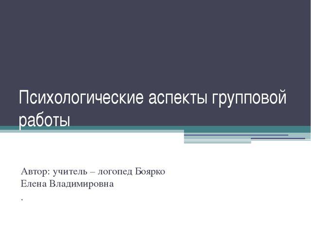 Психологические аспекты групповой работы Автор: учитель – логопед Боярко Елен...