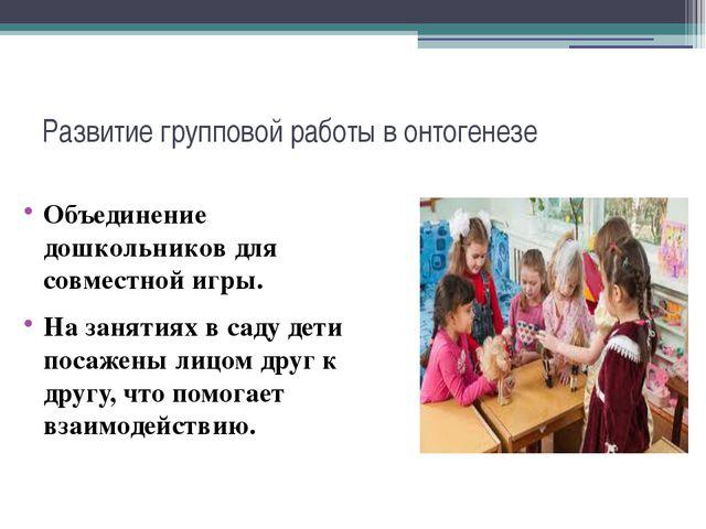 Развитие групповой работы в онтогенезе Объединение дошкольников для совместно...