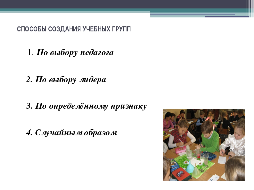 СПОСОБЫ СОЗДАНИЯ УЧЕБНЫХ ГРУПП 1. По выбору педагога 2. По выбору лидера 3....