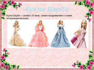 Кукла Барби Кукла Барби – символ 20 века, самая продаваемая и самая интернац