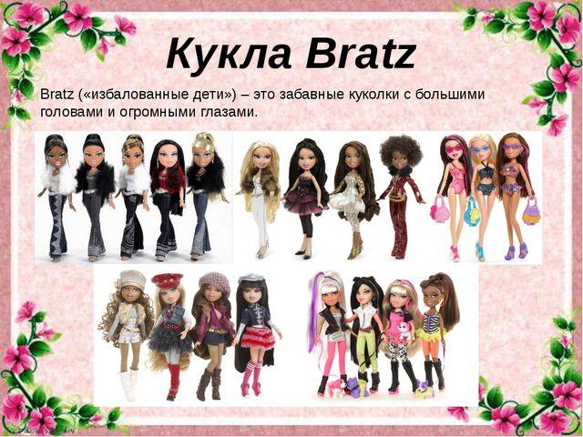 Кукла Bratz Bratz («избалованные дети») – это забавные куколки с большими го...