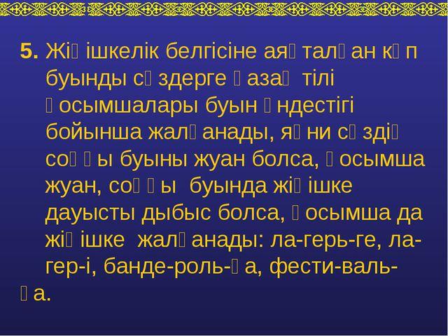 5. Жіңішкелік белгісіне аяқталған көп буынды сөздерге қазақ тілі қосымшалары...