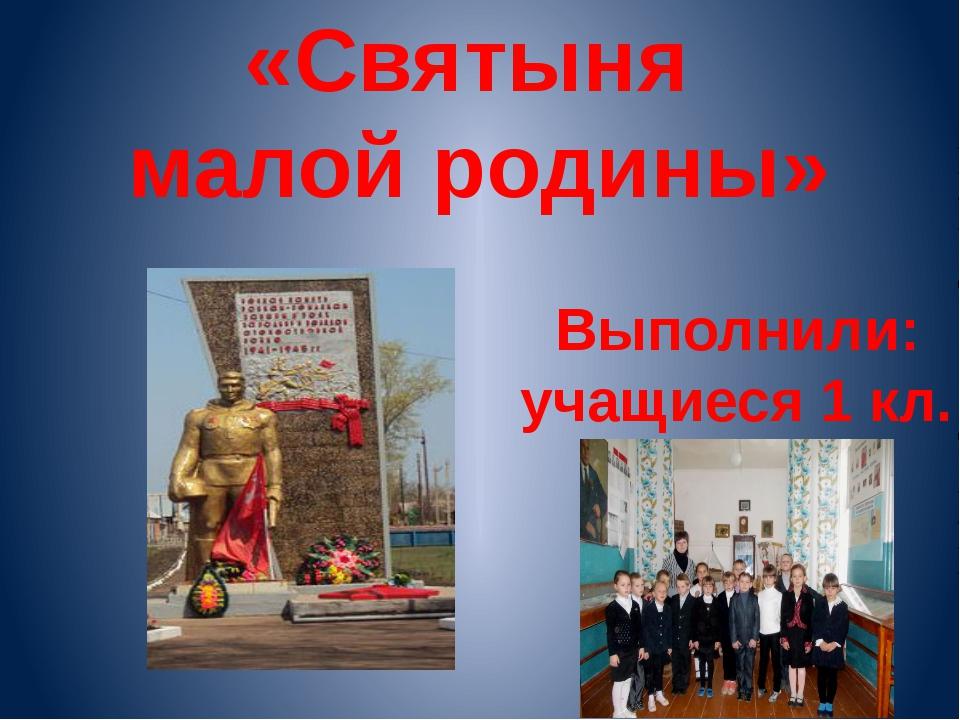 «Святыня малой родины» Выполнили: учащиеся 1 кл.