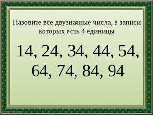 Назовите все двузначные числа, в записи которых есть 4 единицы 14, 24, 34, 44