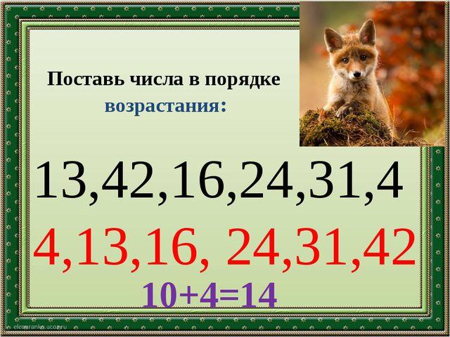 Поставь числа в порядке возрастания: 13,42,16,24,31,4 10+4=14 4,13,16, 24,31,42