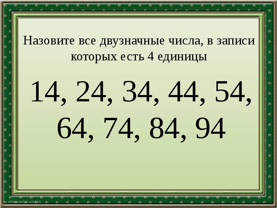 Назовите все двузначные числа, в записи которых есть 4 единицы 14, 24, 34, 44...