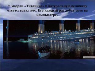 У модели «Титаника» в натуральную величину отсутствовал нос. Его каждый раз