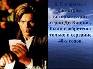 6. Сигареты с фильтром, которые курит герой Ди Каприо, были изобретены тольк