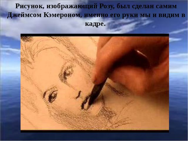 Рисунок, изображающий Розу, был сделан самим Джеймсом Кэмероном, именно его...