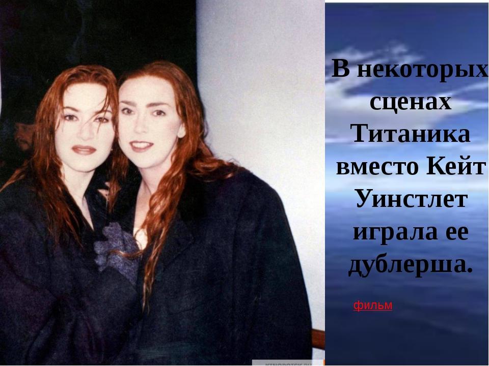 В некоторых сценах Титаника вместо Кейт Уинстлет играла ее дублерша. фильм