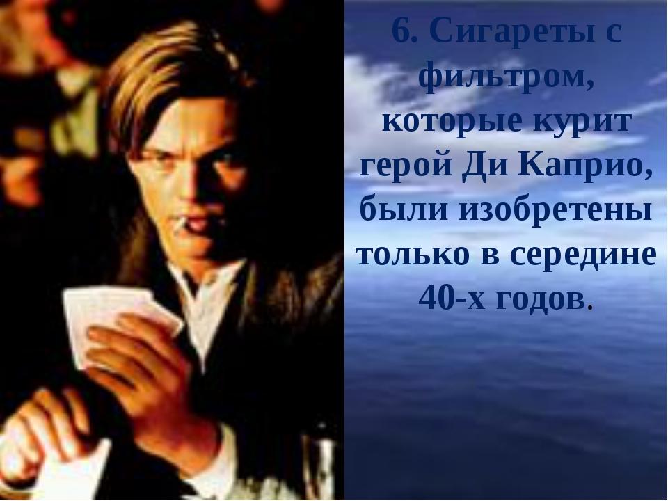 6. Сигареты с фильтром, которые курит герой Ди Каприо, были изобретены тольк...