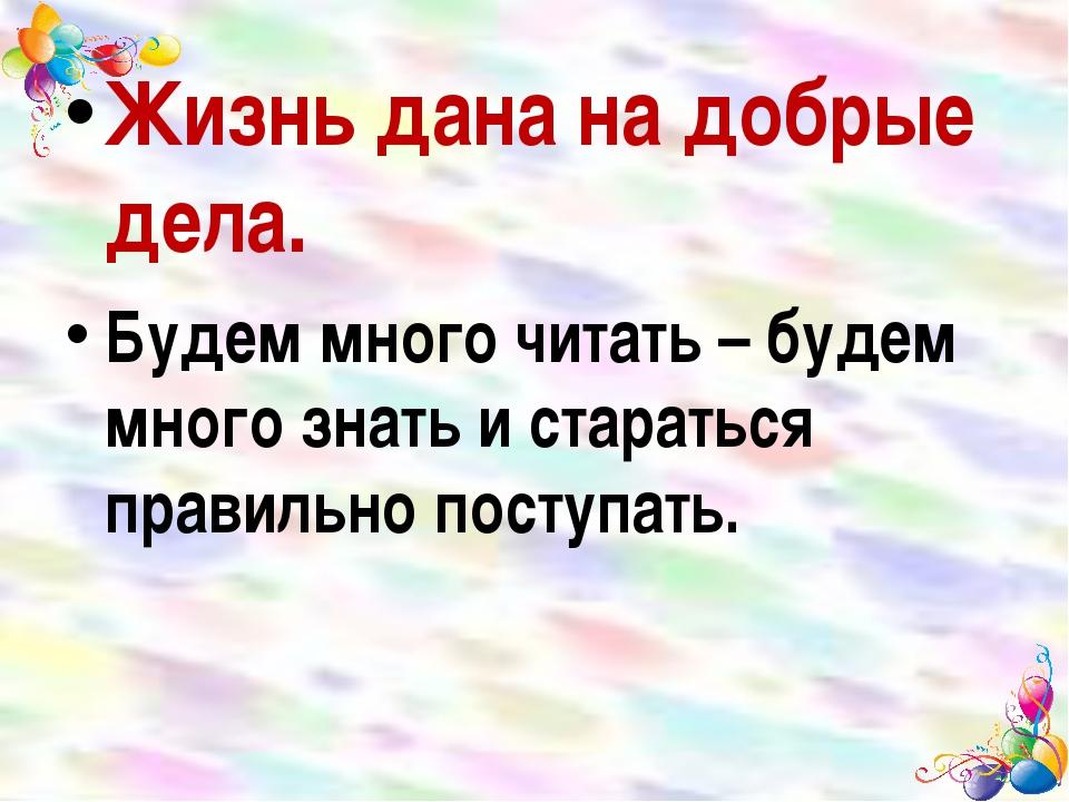 Жизнь дана на добрые дела. Будем много читать – будем много знать и старатьс...