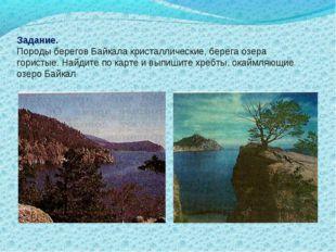 Задание. Породы берегов Байкала кристаллические, берега озера гористые. Найди