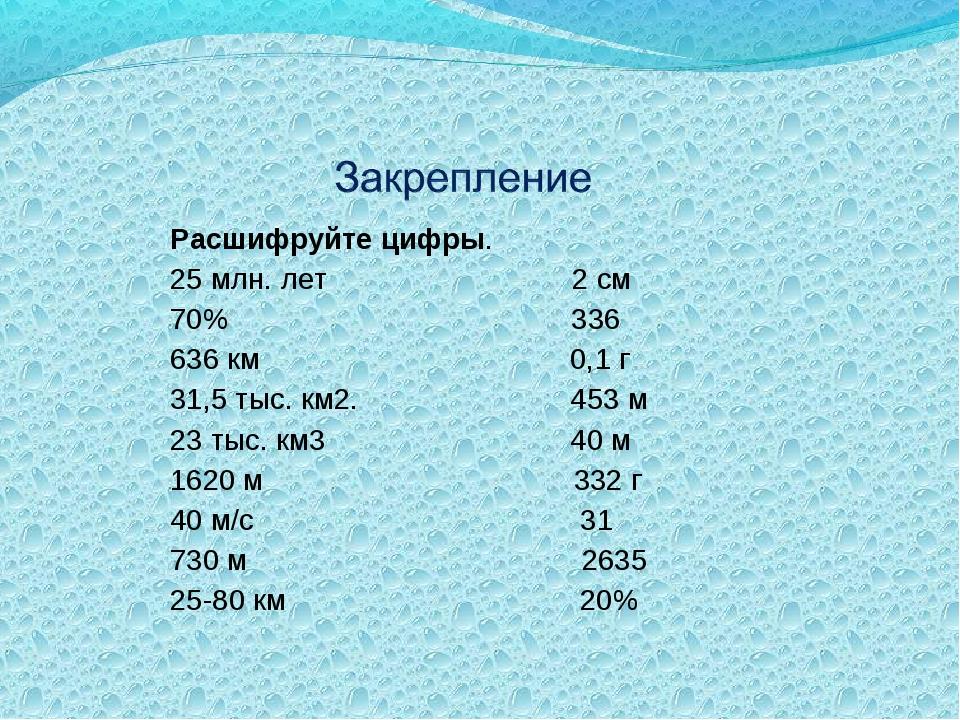 Расшифруйте цифры. 25 млн. лет 2 см 70% 336 636 км 0,1 г 31,5 тыс. км2. 453 м...