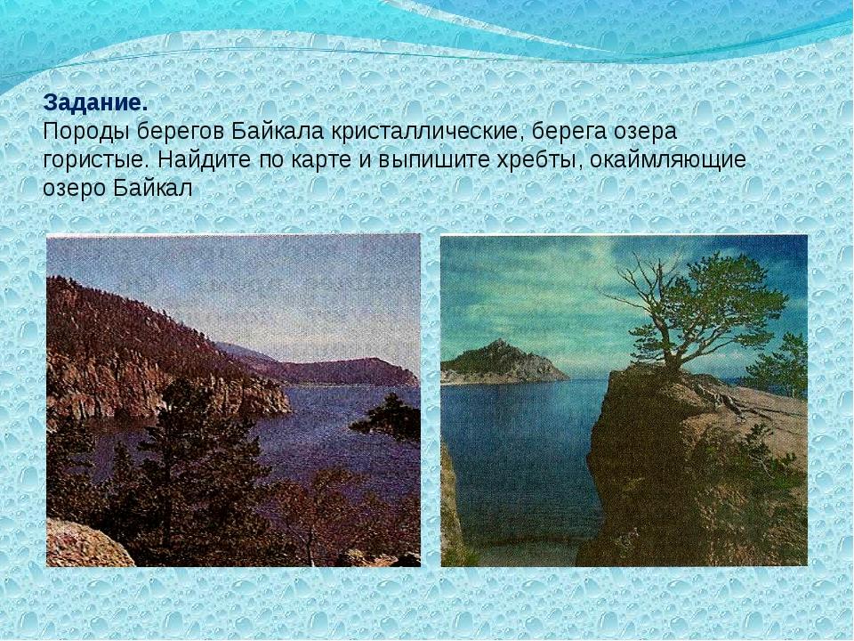 Задание. Породы берегов Байкала кристаллические, берега озера гористые. Найди...