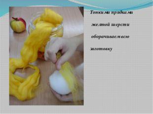 Тонкими прядками желтой шерсти оборачиваем всю заготовку