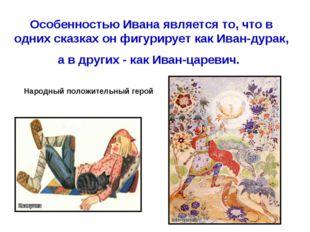 Особенностью Ивана является то, что в одних сказках он фигурирует как Иван-ду