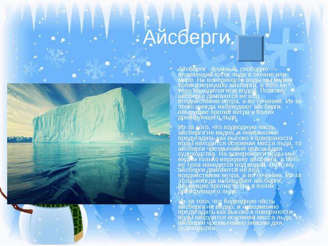 Айсберги. Айсберги - крупный, свободно плавающий кусок льда в океане или мор...