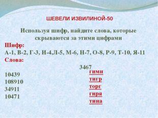 ШЕВЕЛИ ИЗВИЛИНОЙ-50 Используя шифр, найдите слова, которые скрываются за эти