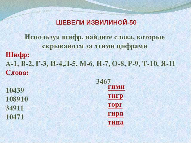 ШЕВЕЛИ ИЗВИЛИНОЙ-50 Используя шифр, найдите слова, которые скрываются за эти...