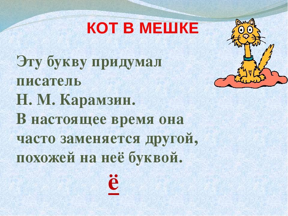 КОТ В МЕШКЕ Эту букву придумал писатель Н. М. Карамзин. В настоящее время он...
