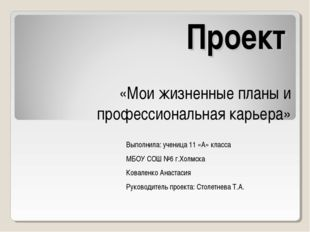 Проект «Мои жизненные планы и профессиональная карьера» Выполнила: ученица 11