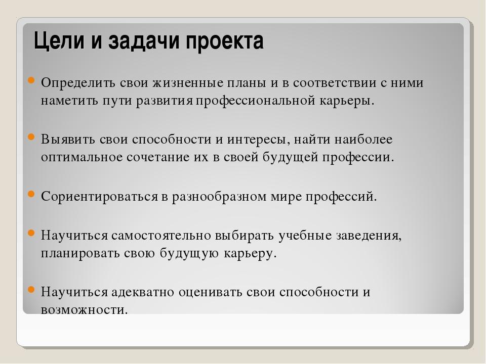 Цели и задачи проекта Определить свои жизненные планы и в соответствии с ними...