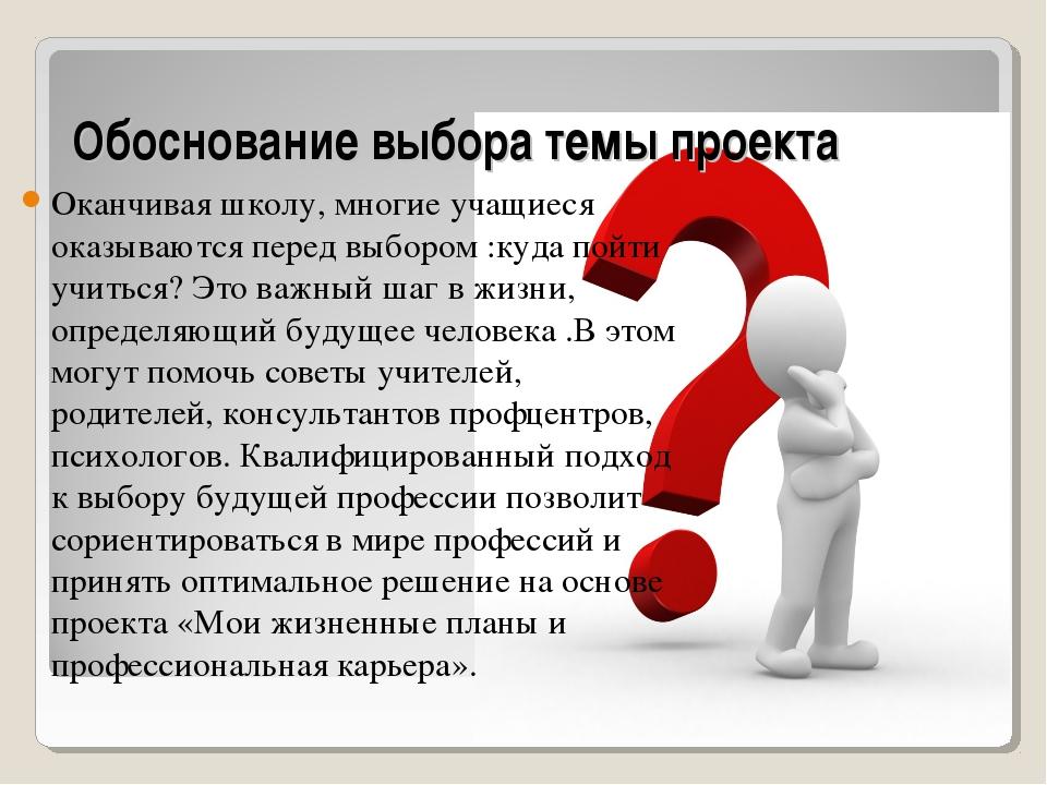 Обоснование выбора темы проекта Оканчивая школу, многие учащиеся оказываются...