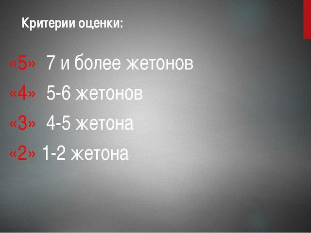 «5» 7 и более жетонов «4» 5-6 жетонов «3» 4-5 жетона «2» 1-2 жетона Критерии...
