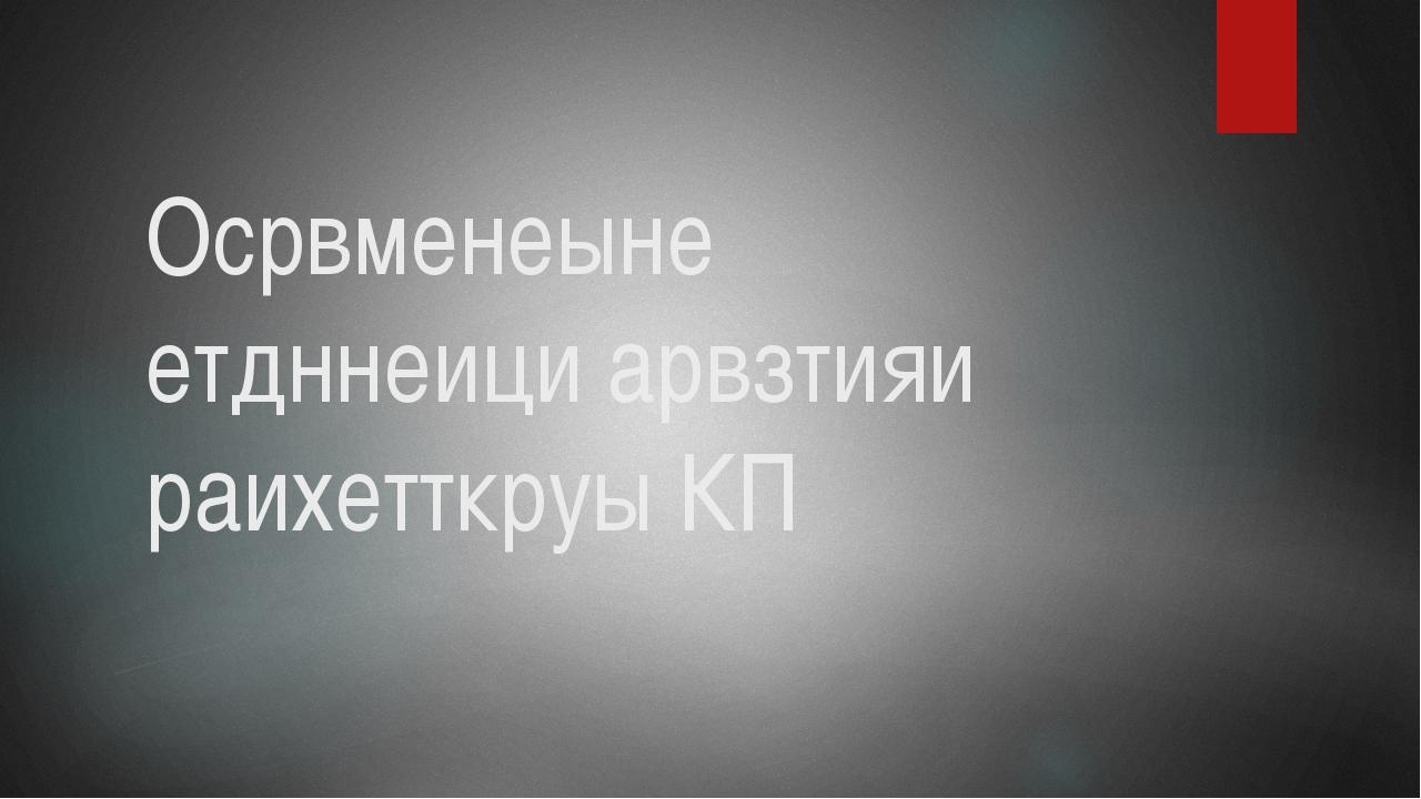 Осрвменеыне етдннеици арвзтияи раихетткруы КП