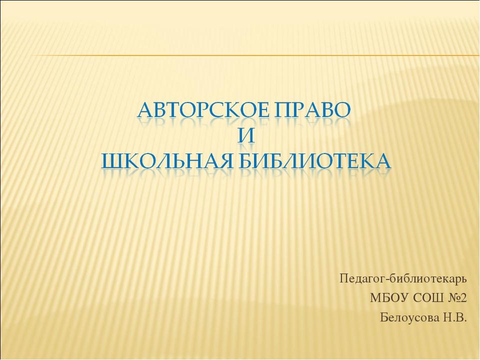 Педагог-библиотекарь МБОУ СОШ №2 Белоусова Н.В.