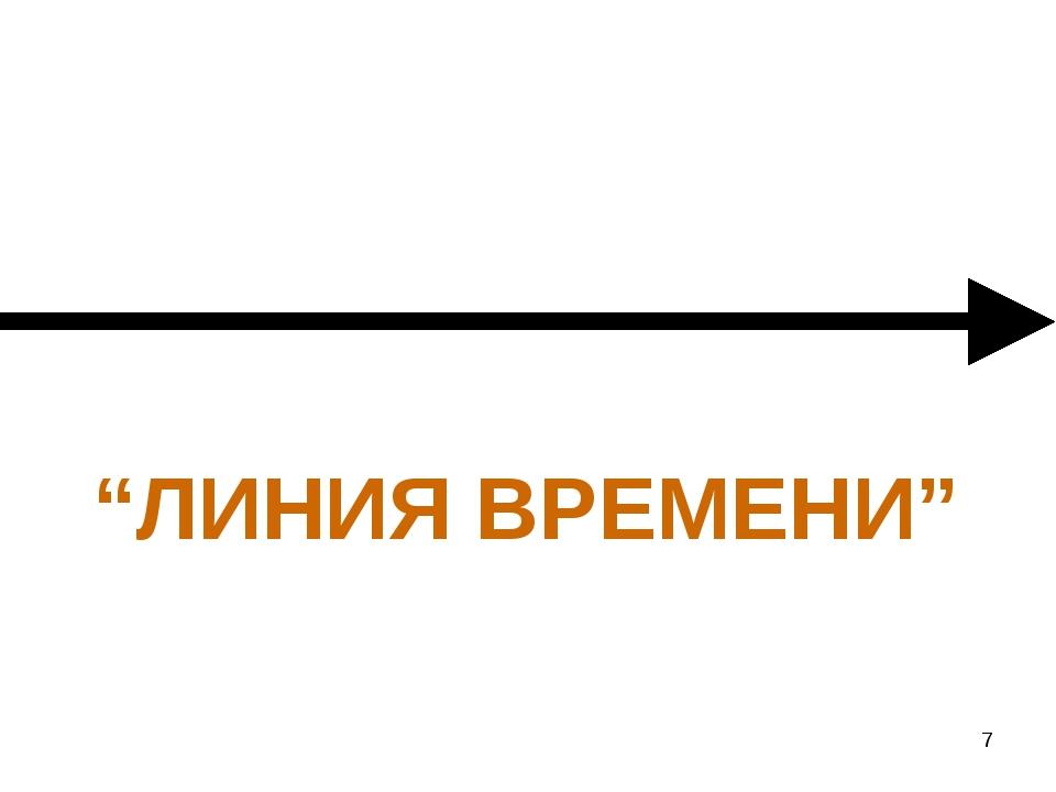 "* ""ЛИНИЯ ВРЕМЕНИ"""