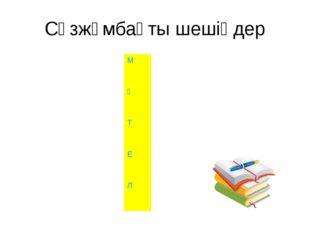 Сөзжұмбақты шешіңдер М Ә Т Е Л