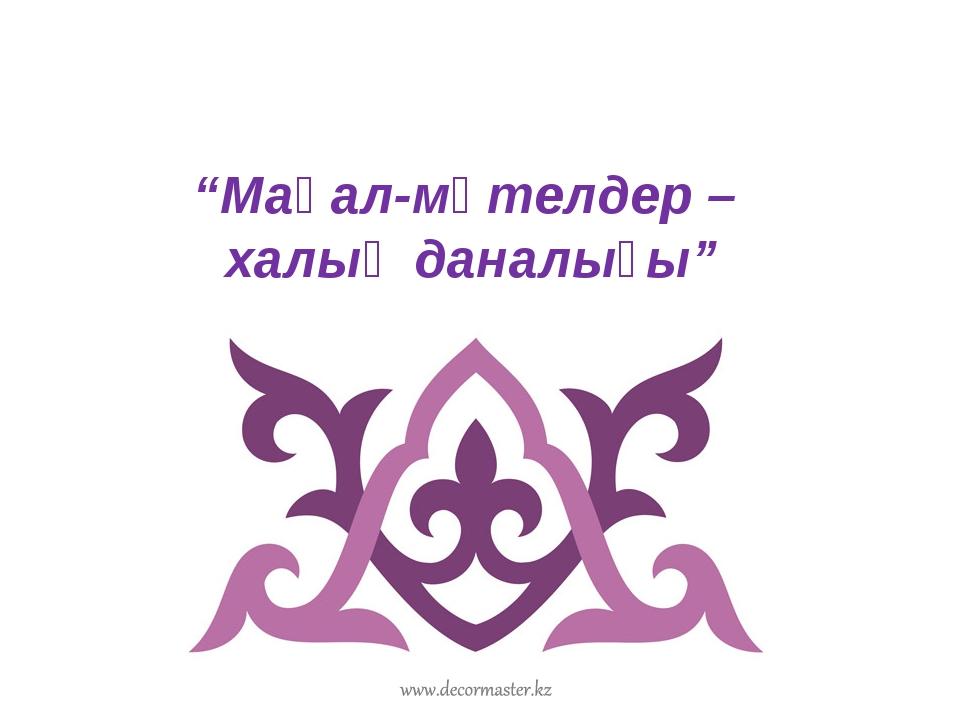"""""""Мақал-мәтелдер – халық даналығы"""""""