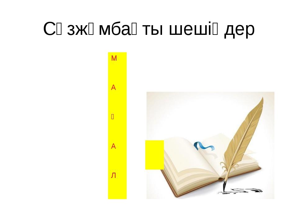 Сөзжұмбақты шешіңдер М А Қ А Л