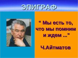 """ЭПИГРАФ """" Мы есть то, что мы помним и ждем ..."""" Ч.Айтматов"""