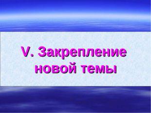 V. Закрепление новой темы