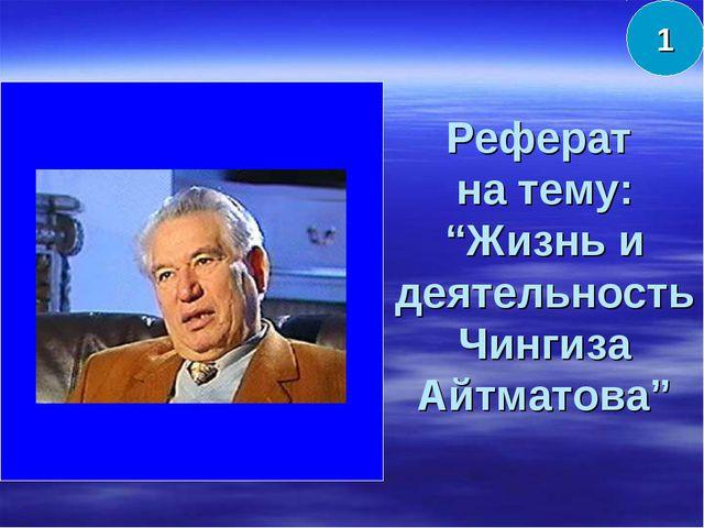 """Реферат на тему: """"Жизнь и деятельность Чингиза Айтматова"""" 1"""