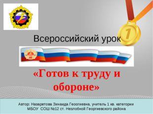 Всероссийский урок «Готов к труду и обороне» Автор: Назаретова Зинаида Геооги